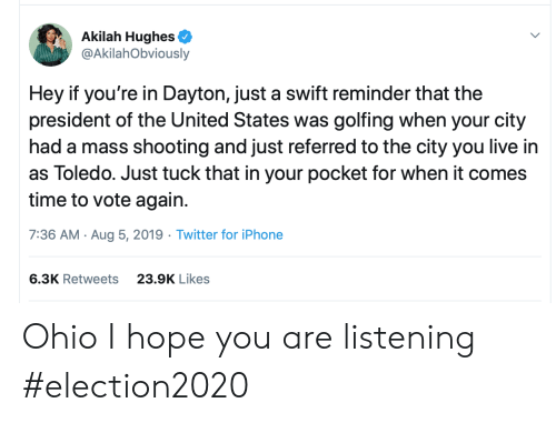 president of the united states: Akilah Hughes  @AkilahObviously  Hey if you're in Dayton, just a swift reminder that the  president of the United States was golfing when your city  had a mass shooting and just referred to the city you live in  as Toledo. Just tuck that in your pocket for when it comes  time to vote again  7:36 AM Aug 5, 2019 Twitter for iPhone  6.3K Retweets  23.9K Likes Ohio I hope you are listening #election2020