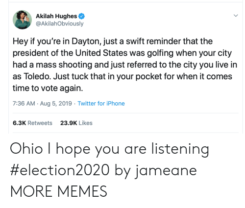 president of the united states: Akilah Hughes  @AkilahObviously  Hey if you're in Dayton, just a swift reminder that the  president of the United States was golfing when your city  had a mass shooting and just referred to the city you live in  as Toledo. Just tuck that in your pocket for when it comes  time to vote again.  7:36 AM Aug 5, 2019 Twitter for iPhone  6.3K Retweets  23.9K Likes Ohio I hope you are listening #election2020 by jameane MORE MEMES