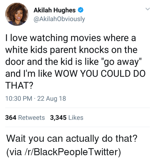 """white kids: Akilah Hughes  @AkilahObviously  I love watching movies where a  white kids parent knocks on the  door and the kid is like """"go away""""  and I'm like WOW YOU COULD DO  THAT?  10:30 PM 22 Aug 18  364 Retweets 3,345 Likes Wait you can actually do that? (via /r/BlackPeopleTwitter)"""