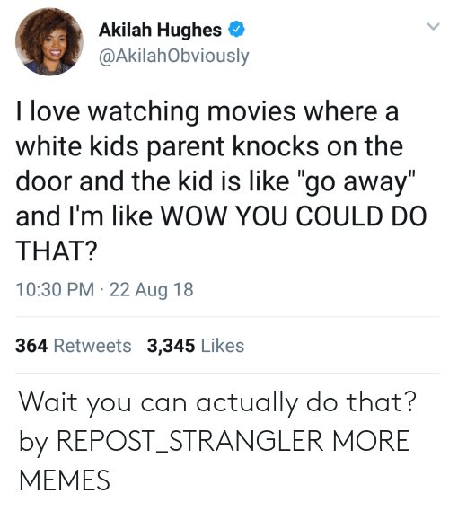 """white kids: Akilah Hughes  @AkilahObviously  I love watching movies where a  white kids parent knocks on the  door and the kid is like """"go away""""  and I'm like WOW YOU COULD DO  THAT?  10:30 PM 22 Aug 18  364 Retweets 3,345 Likes Wait you can actually do that? by REPOST_STRANGLER MORE MEMES"""