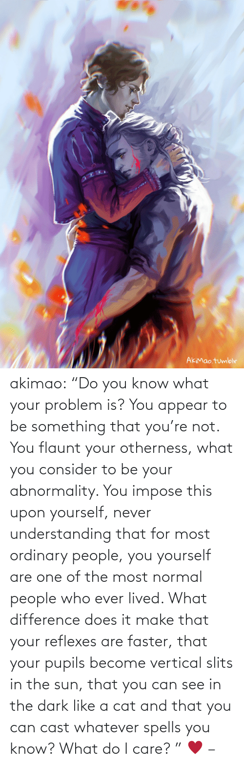 "you know what: akimao:                    ""Do you know what your problem is? You appear to be something that you're not. You flaunt your otherness, what you consider to be your abnormality. You impose this upon yourself, never understanding that for most ordinary people, you yourself are one of the most normal people who ever lived. What difference does it make that your reflexes are faster, that your pupils become vertical slits in the sun, that you can see in the dark like a cat and that you can cast whatever spells you know? What do I care? ""  ♥  –"