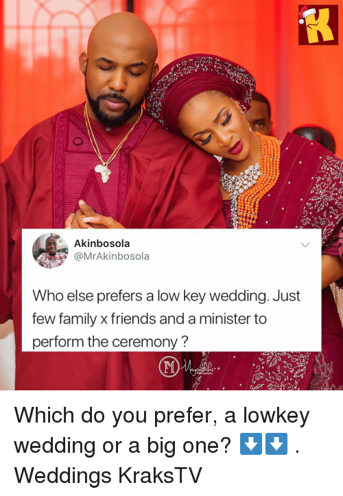 Weddings: Akinbosola  MrAkinbosola  Who else prefers a low key wedding. Just  few family x friends and a minister to  perform the ceremony? Which do you prefer, a lowkey wedding or a big one? ⬇️⬇️ . Weddings KraksTV