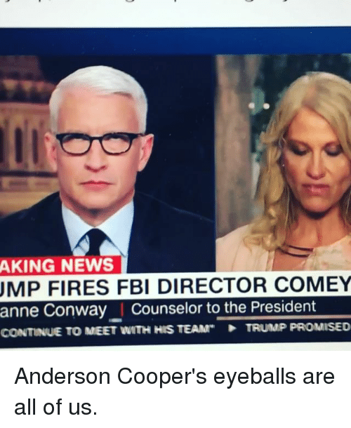 Coopers: AKING NEWS  UMP FIRES FBI DIRECTOR COMEY  anne Conway I Counselor to the President  CONTINUE TO MEET WITH HIS TEAM  TRUMP PROMISED Anderson Cooper's eyeballs are all of us.