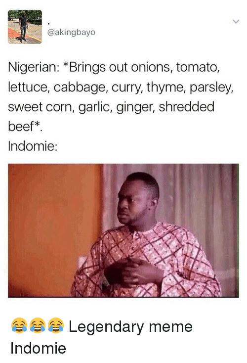 Beef, Meme, and Memes: @akingbayo  Nigerian: Brings out onions, tomato,  lettuce, cabbage, curry, thyme, parsley,  sweet corn, garlic, ginger, shredded  beef  Indomie: 😂😂😂 Legendary meme Indomie