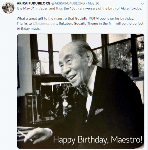 akira: AKIRAIFUKUBE.ORG @AKIRAIFUKUBEORG May 30  It is May 31 in Japan and thus the 105th anniversary of the birth of Akira Ifukube.  What a great gift to the maestro that Godzilla: KOTM opens on his birthday.  Thanks to @bearmccreary, Ifukube's Godzilla Theme in the film will be the perfect  birthday music!  Happy Birthday, Maestro!