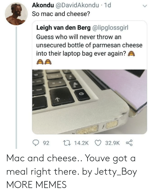 jetty: Akondu @DavidAkondu  So mac and cheese?  1d  Leigh van den Berg @lipglossgirl  Guess who will never throw an  unsecured bottle of parmesan cheese  into their laptop bag ever again?  92 t14.2K 32.9K Mac and cheese.. Youve got a meal right there. by Jetty_Boy MORE MEMES