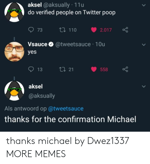 als: aksel @aksually 11u  do verified people on Twitter poop  073 ロ110 v2.017  Vsauce @tweetsauce 10u  yes  013  21  558  aksel  @aksually  Als antwoord op @tweetsauce  thanks for the confirmation Michael thanks michael by Dwez1337 MORE MEMES