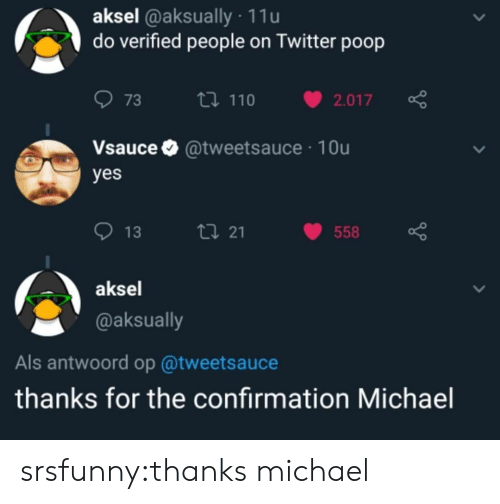 als: aksel @aksually 11u  do verified people on Twitter poop  073 ロ110 v2.017  Vsauce @tweetsauce 10u  yes  013  21  558  aksel  @aksually  Als antwoord op @tweetsauce  thanks for the confirmation Michael srsfunny:thanks michael