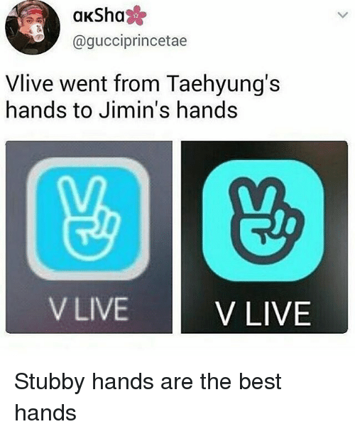 Memes, Best, and Live: aKSha  @gucciprincetae  Vlive went from Taehyung's  hands to Jimin's hands  V LIVE  V LIVE Stubby hands are the best hands