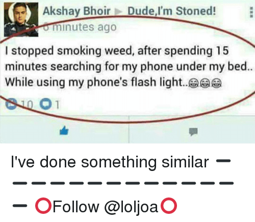 Memes, 🤖, and Flash: Akshay Bhoir  Dude,I'm Stoned!  minutes ago  I stopped smoking weed, after spending 15  minutes searching for my phone under my bed..  While using my phone's flash light I've done something similar ➖➖➖➖➖➖➖➖➖➖➖➖➖➖ ⭕Follow @loljoa⭕