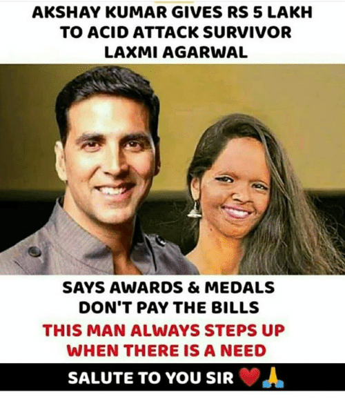 Memes, Survivor, and Akshay Kumar: AKSHAY KUMAR GIVES RS 5 LAKH  TO ACID ATTACK SURVIVOR  LAXMI AGARWAL  SAYS AWARDS & MEDALS  DON'T PAY THE BILLS  THIS MAN ALWAYS STEPS UP  WHEN THERE IS A NEED  SALUTE TO YOU SIR