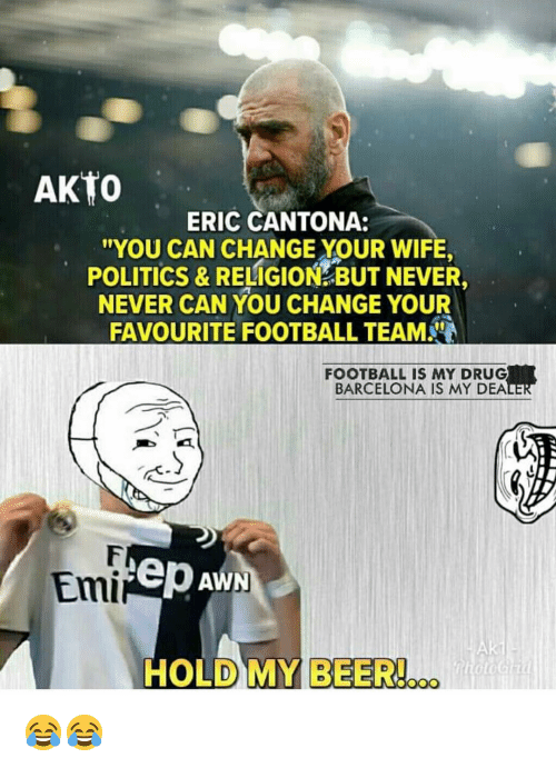 dea: AKTO  ERIC CANTONA:  YOU CAN CHANGE YOUR WIFE,  POLITICS & RELIGION BUT NEVER,  NEVER CAN YOU CHANGE YOUR  FAVOURITE FOOTBALL TEAM  FOOTBALL IS MY DRUG  BARCELONA IS MY DEA  Emi  ep Aw  HOLD MY BEER!... 😂😂