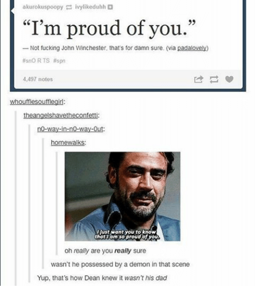 "Memes, No Way Out, and 🤖: akurokuspoopy  ivylikeduhh  ""I'm proud of you.""  Not fucking John Winchester, that's for damn sure. (via  padalovely)  no RTS spn  4,497 notes  whoufflesoufflegirl:  no-way-in-no-way-Out  homewalks:  Ijust want you to know  that am so proud of you  oh really are you really sure  wasn't he possessed by a demon in that scene  Yup, that's how Dean knew it wasn't his dad"