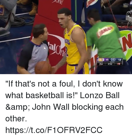 """Lonzo Ball: al  45 58  2ND 252 19 """"If that's not a foul, I don't know what basketball is!"""" Lonzo Ball & John Wall blocking each other. https://t.co/F1OFRV2FCC"""