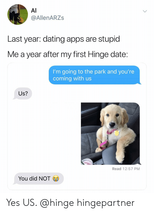 stupid me: Al  @AllenARZs  Last year: dating apps are stupid  Me a year after my first Hinge date  I'm going to the park and you're  coming with us  Us?  Read 12:57 PM  You did NOT Yes US. @hinge hingepartner