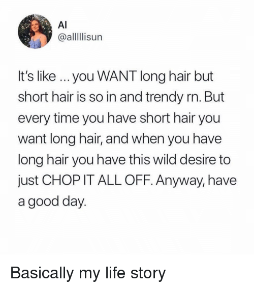 Life, Memes, and Good: Al  @alllIlisun  It's like you WANT long hair but  short hair is so in and trendy rn. But  every time you have short hair you  want long hair, and when you have  long hair you have this wild desire to  just CHOP IT ALL OFF. Anyway, have  a good day Basically my life story