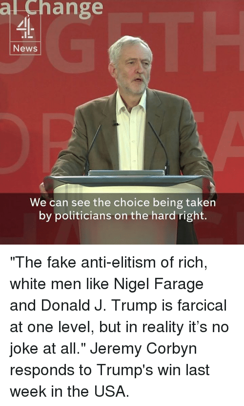 "Trump Winning: al ange  News  We can see the choice being taken  by politicians on the hard right. ""The fake anti-elitism of rich, white men like Nigel Farage and Donald J. Trump is farcical at one level, but in reality it's no joke at all.""  Jeremy Corbyn responds to Trump's win last week in the USA."