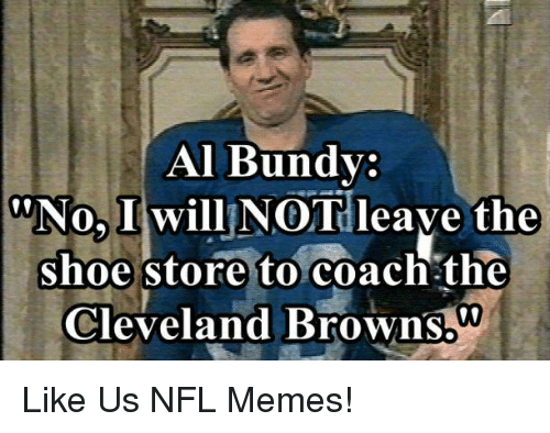 Al Bundy: Al Bundy:  No, I will NOT leave the  shoe store to coach the  Cleveland Browns.  00 Like Us NFL Memes!