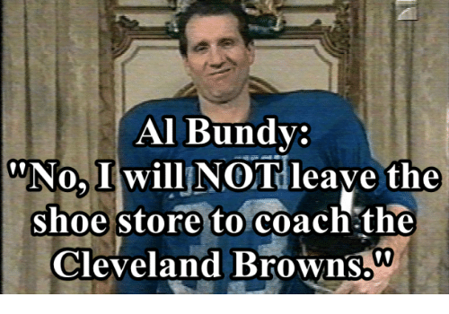 Al Bundy: Al Bundy:  WNo, I will NOT leave the  shoe store to coach the  Cleveland Browns.