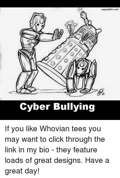 Click, Memes, and Link: Al  Cyber Bullying  raggedy fan.com If you like Whovian tees you may want to click through the link in my bio - they feature loads of great designs. Have a great day!