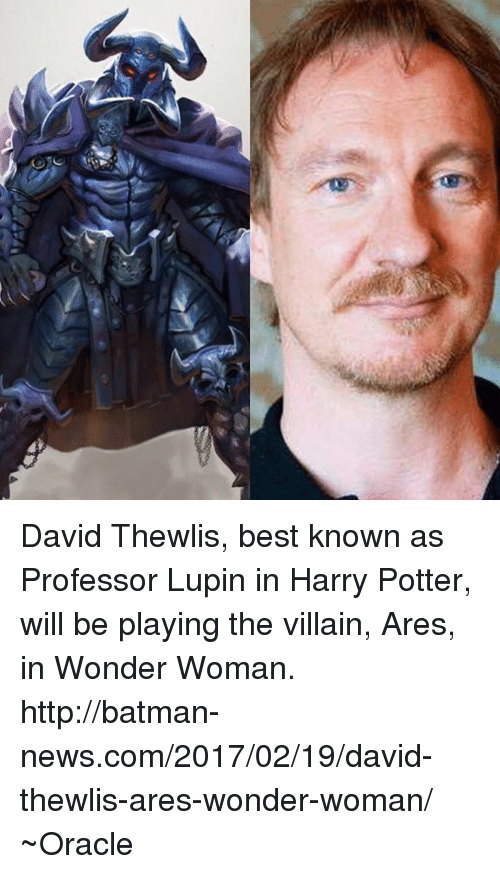 Batman, Harry Potter, and Memes: Al David Thewlis, best known as Professor Lupin in Harry Potter, will be playing the villain, Ares, in Wonder Woman.  http://batman-news.com/2017/02/19/david-thewlis-ares-wonder-woman/ ~Oracle