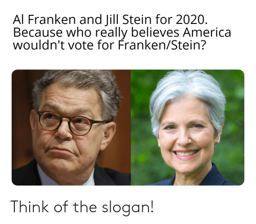 al franken: Al Franken and Jill Stein for 2020.  Because who really believes America  wouldn't vote for Franken/Stein? Think of the slogan!