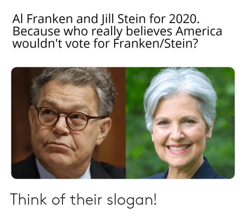 al franken: Al Franken and Jill Stein for 2020.  Because who really believes America  wouldn't vote for Franken/Stein? Think of their slogan!