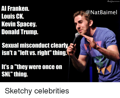 """Donald Trump, Irs, and Snl: Al Franken.  Louis CK.  Kevin Spacey.  Donald Trump.  @NatBaimel  Sexual misconduct clearlys  isn't a """"left vs. righf"""" thing!  irs a """"they were once on  SNL"""" thing. Sketchy celebrities"""