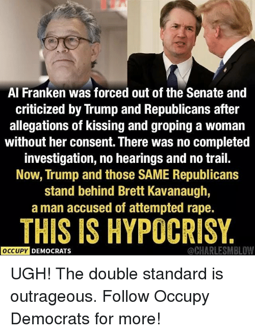 al franken: Al Franken was forced out of the Senate and  criticized by Trump and Republicans after  allegations of kissing and groping a woman  without her consent. There was no completed  investigation, no hearings and no trail.  Now, Trump and those SAME Republicans  stand behind Brett Kavanaugh,  a man accused of attempted rape.  THIS IS HYPOCRISY  OCCUPY  DEMOCRATS  @CHARLESMBLOW UGH! The double standard is outrageous. Follow Occupy Democrats for more!
