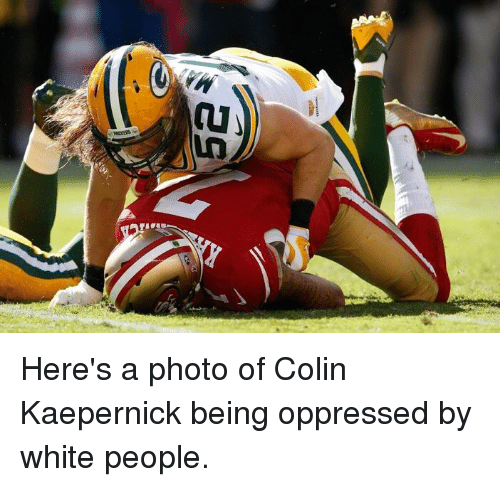 Colin Kaepernick, Funny, and White: al Here's a photo of Colin Kaepernick being oppressed by white people.