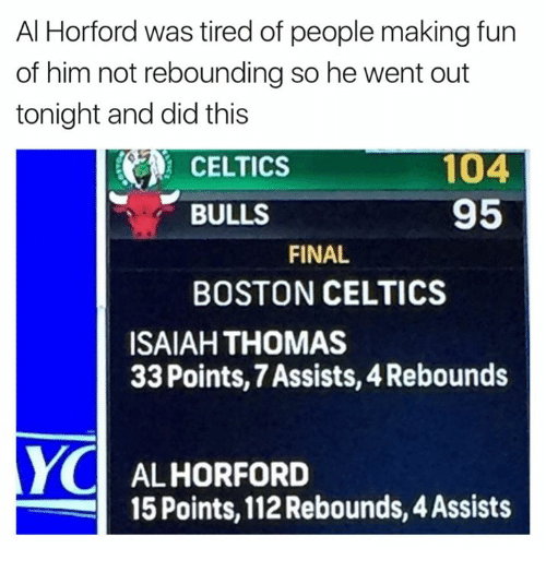 Boston Celtics, Boston, and Bulls: Al Horford was tired of people making fun  of him not rebounding so he went out  tonight and did this  104  95  BULLS  FINAL  BOSTON CELTICS  ISAIAH THOMAS  33 Points,7Assists, 4Rebounds  YC ALHORFORD  15 Points, 112 Rebounds, 4Assists
