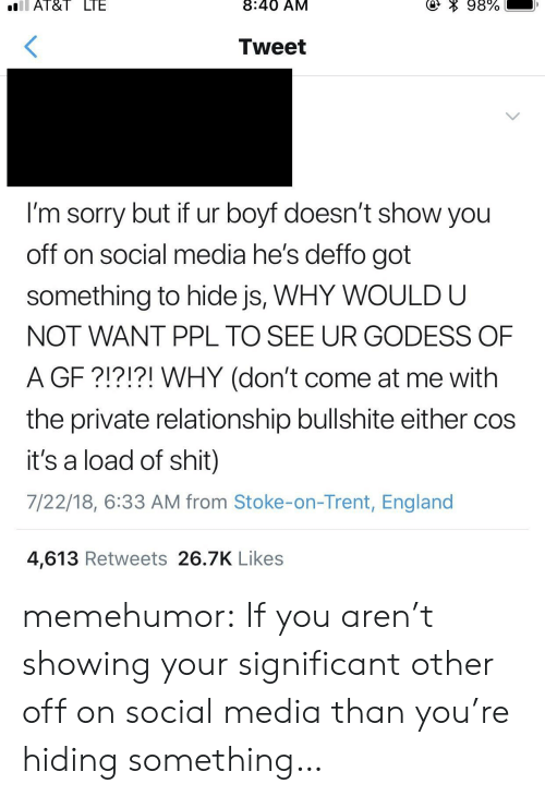 stoke: Al&I  LIE  8:40 AM  Tweet  I'm sorry but if ur boyf doesn't show you  off on social media he's deffo got  something to hide js, WHY WOULD U  NOT WANT PPL TO SEE UR GODESS OF  A GF ?!?!?! WHY (don't come at me with  the private relationship bullshite either coS  it's a load of shit)  7/22/18, 6:33 AM from Stoke-on-Trent, England  4,613 Retweets 26.7K Likes memehumor:  If you aren't showing your significant other off on social media than you're hiding something…