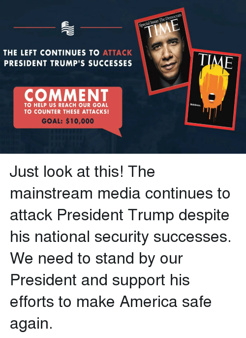 meltdown: al Issue: The Democrats  THE LEFT CONTINUES TO ATTACK  PRESIDENT TRUMP'S SUCCESSES  COMMENT  TO HELP US REACH OUR GOAL  TO COUNTER THESE ATTACKS!  Meltdown.  GOAL: $10,000 Just look at this! The mainstream media continues to attack President Trump despite his national security successes. We need to stand by our President and support his efforts to make America safe again.