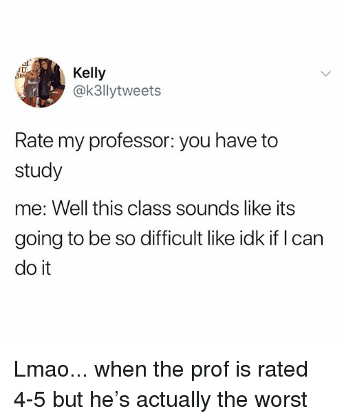 Lmao, The Worst, and Class: al  JD  ai  @k3llytweets  Rate my professor: you have to  study  me: Well this class sounds like its  going to be so difficult like idk if l can  do it Lmao... when the prof is rated 4-5 but he's actually the worst