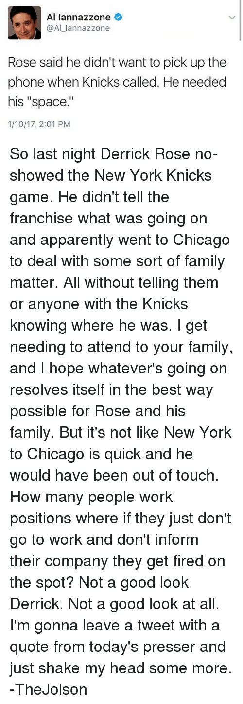 """Apparently, Derrick Rose, and Family Matters: Al lannazzone  Al lannazzone  Rose said he didn't want to pick up the  phone when Knicks called. He needed  his """"space.""""  1/10/17, 2:01 PM So last night Derrick Rose no-showed the New York Knicks game.  He didn't tell the franchise what was going on and apparently went to Chicago to deal with some sort of family matter.  All without telling them or anyone with the Knicks knowing where he was.  I get needing to attend to your family, and I hope whatever's going on resolves itself in the best way possible for Rose and his family.  But it's not like New York to Chicago is quick and he would have been out of touch.  How many people work positions where if they just don't go to work and don't inform their company they get fired on the spot?  Not a good look Derrick.  Not a good look at all.  I'm gonna leave a tweet with a quote from today's presser and just shake my head some more.  -TheJolson"""