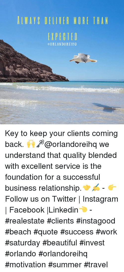 Work Saturday: AL MAIS DELIIEA MORE I HAN  ORLANDO REIH0 Key to keep your clients coming back. 🙌🗝@orlandoreihq we understand that quality blended with excellent service is the foundation for a successful business relationship.🤝✍️ - 👉Follow us on Twitter   Instagram   Facebook  Linkedin👈 - #realestate #clients #instagood #beach #quote #success #work #saturday #beautiful #invest #orlando #orlandoreihq #motivation #summer #travel