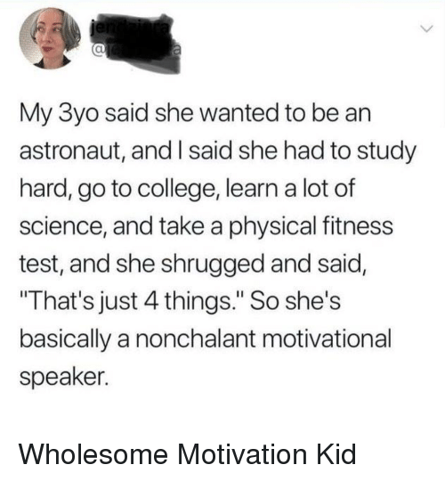 """motivational speaker: al  My 3yo said she wanted to be an  astronaut, and I said she had to study  hard, go to college, learn a lot of  science, and take a physical fitness  test, and she shrugged and said,  That's just 4 things."""" So she's  basically a nonchalant motivational  speaker. Wholesome Motivation Kid"""