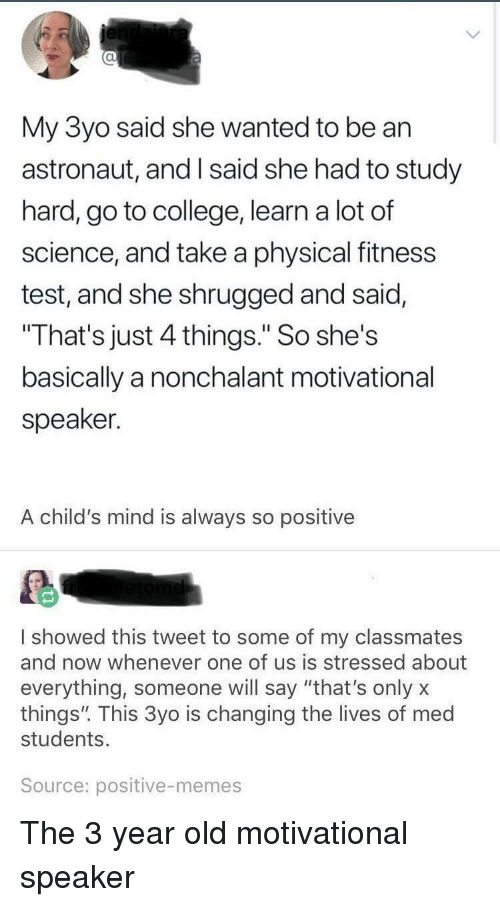 """motivational speaker: al  My 3yo said she wanted to be an  astronaut, and I said she had to study  hard, go to college, learn a lot of  science, and take a physical fitness  test, and she shrugged and said,  That's just 4 things."""" So she's  basically a nonchalant motivational  speaker.  A child's mind is always so positive  I showed this tweet to some of my classmates  and now whenever one of us is stressed about  everything, someone will say """"that's onlyx  things"""". This 3yo is changing the lives of med  students.  Source: positive-memes The 3 year old motivational speaker"""