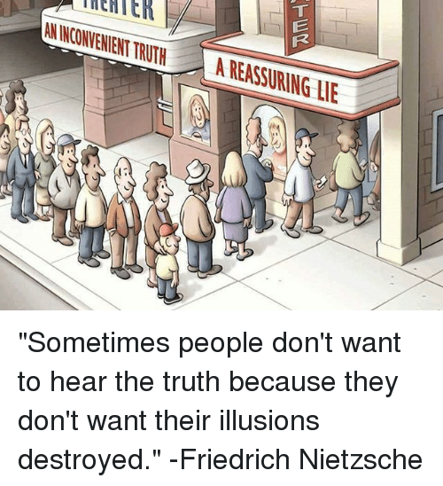 """Friedrich Nietzsche: AL  N INCONVENIENT  TRUTH  A REASSURING LI """"Sometimes people don't want to hear the truth because they don't want their illusions destroyed."""" -Friedrich Nietzsche"""