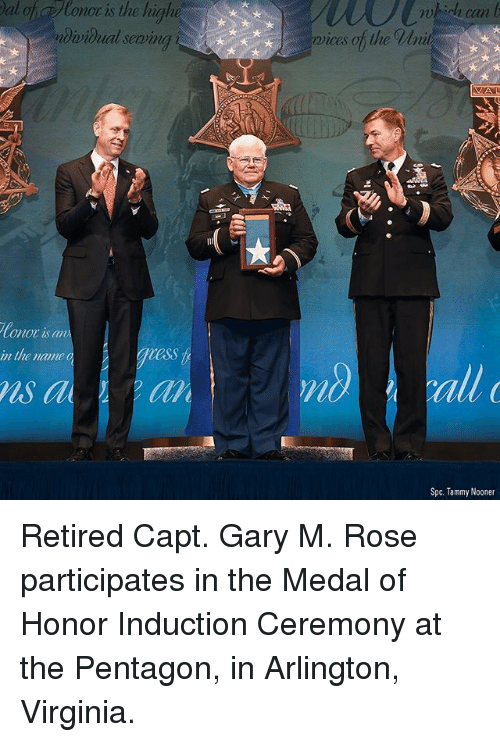medal of honor: al of Ronor is the highe  dvidual seming  72  0  can  rvices of the Wni  Conor is an  in the name  ess  ls a  all  Spc. Tammy Nooner Retired Capt. Gary M. Rose participates in the Medal of Honor Induction Ceremony at the Pentagon, in Arlington, Virginia.