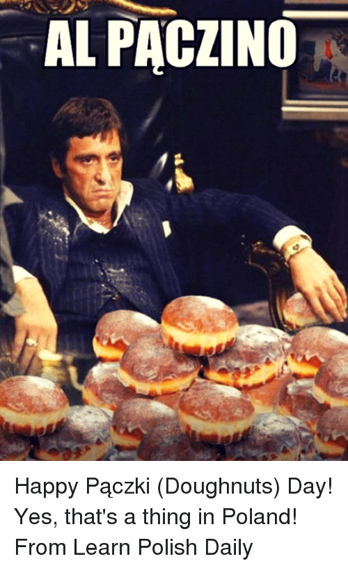 Memes, 🤖, and Als: AL PACZINO Happy Pączki (Doughnuts) Day!   Yes, that's a thing in Poland!   From Learn Polish Daily