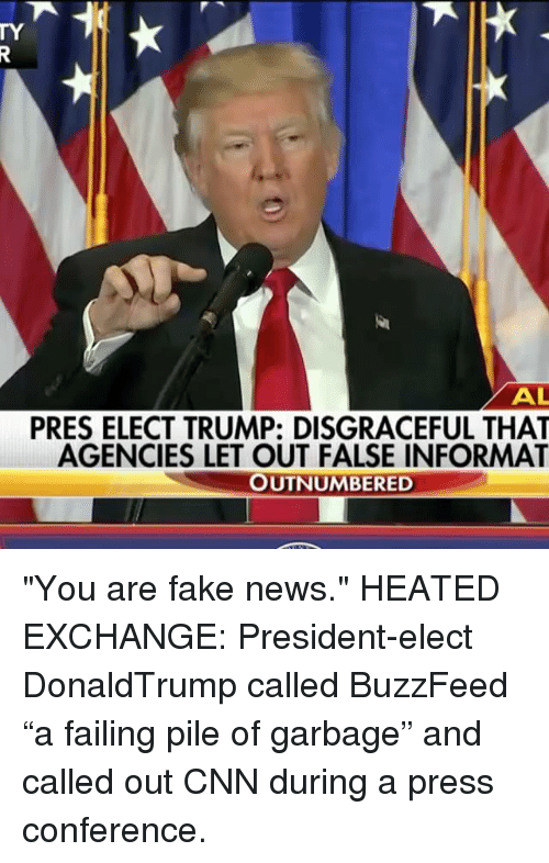 """You Are Fake News: AL  PRES ELECT TRUMP: DISGRACEFUL THAT  AGENCIES LET OUT FALSE INFORMAT  OUTNUMBERED """"You are fake news."""" HEATED EXCHANGE: President-elect DonaldTrump called BuzzFeed """"a failing pile of garbage"""" and called out CNN during a press conference."""
