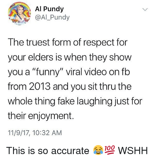 "Fake, Funny, and Memes: Al Pundy  @Al Pundy  The truest form of respect for  your elders is when they show  you a ""funny"" viral video on fb  from 2013 and you sit thru the  whole thing fake laughing just for  their enjoyment.  11/9/17, 10:32 AM This is so accurate 😂💯 WSHH"