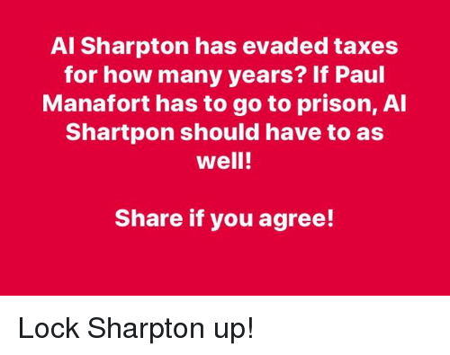 how-many-years: Al Sharpton has evaded taxes  for how many years? If Paul  Manafort has to go to prison, Al  Shartpon should have to as  well!  Share if you agree! Lock Sharpton up!
