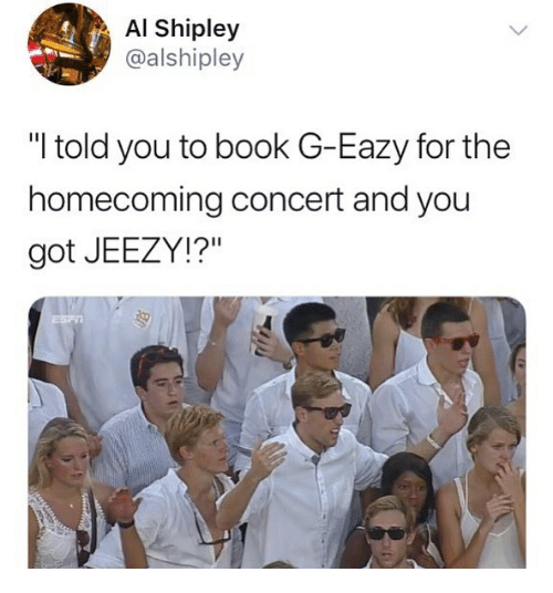 """G-Eazy: Al Shipley  @alshipley  """"I told you to book G-Eazy for the  homecoming concert and you  got JEEZY!?"""""""