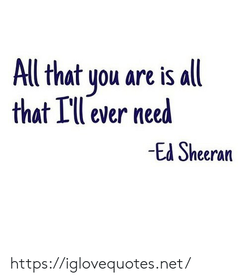 Ed Sheeran: Al that you are is all  that Ill ever need  Ed Sheeran https://iglovequotes.net/