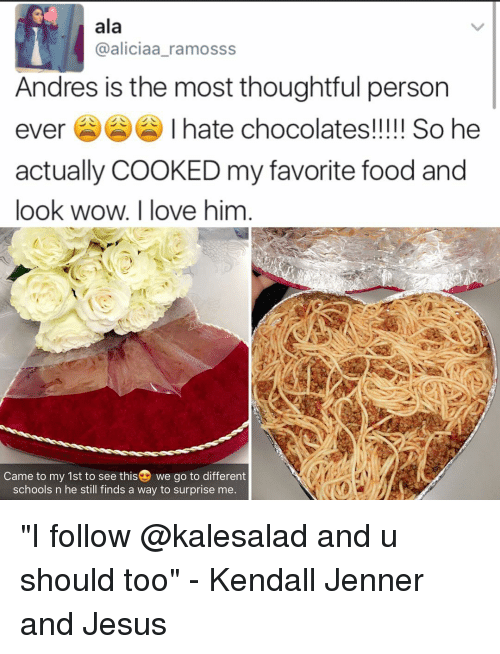 "andr: ala  aliciaa ramosss  Andres is the most thoughtful person  ever I hate chocolates!!!!! So he  actually COOKED my favorite food and  look wow. I love him  Came to my 1st to see thisD we go to different  schools n he still finds a way to surprise me ""I follow @kalesalad and u should too"" - Kendall Jenner and Jesus"