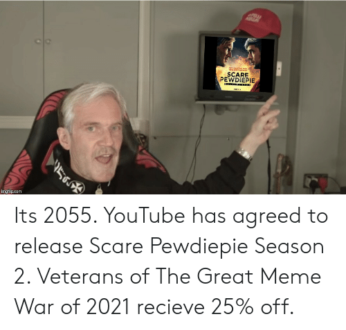 Great Meme War: ALA  wnaal  SCARE  PEWDIEPIE  560  imgflip.com Its 2055. YouTube has agreed to release Scare Pewdiepie Season 2. Veterans of The Great Meme War of 2021 recieve 25% off.