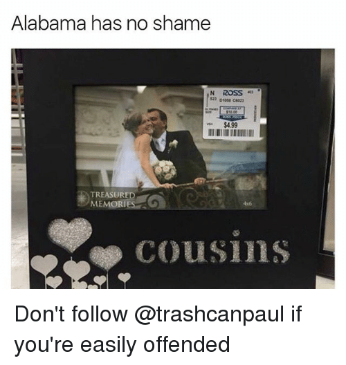 Alabama, Dank Memes, and Shame: Alabama has no shame  823 onoss C023  $4.99  TREASURED  MEMORIES  4x6  COUSIns Don't follow @trashcanpaul if you're easily offended