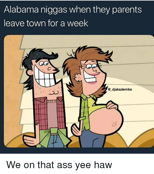 Ass, Funny, and Parents: Alabama niggas when they parents  leave town for a week  ®_djakademiks We on that ass yee haw
